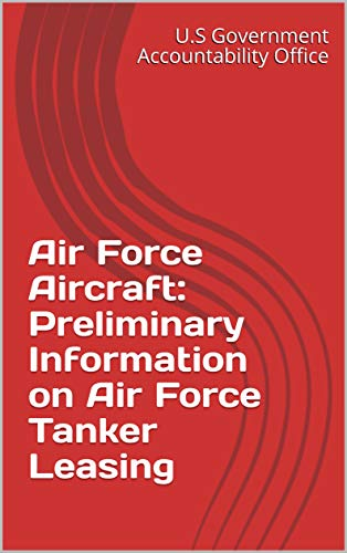 Air Force Aircraft: Preliminary Information on Air Force Tanker Leasing (English Edition)