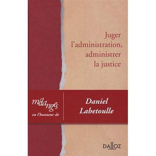 Mélanges en l'honneur de Daniel Labetoulle. Juger l'administration, administrer la justice
