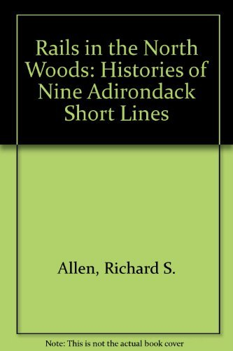 Rails in the North Woods: Histories of Nine Adirondack Short Lines by Richard S. Allen (1986-06-02)