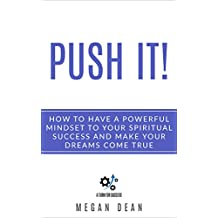 Push it! How to Have a  Powerful Mindset to Your Spiritual Success and Make Your  Dreams come True