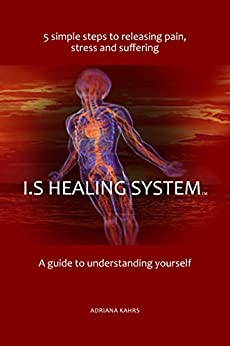 I.S Healing System, A guide to understanding yourself: 5 simple steps to releasing pain, stress and suffering by [Kahrs, Adriana]