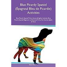 Blue Picardy Spaniel (Epagneul Bleu de Picardie) Activities Blue Picardy Spaniel Tricks, Games & Agility Includes: Blue Picardy Spaniel Beginner to Advanced Tricks, Fun Games, Agility & More