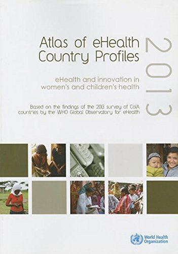 Atlas of eHealth Country Profiles 2013: eHealth and Innovation in Women's and Children's Health: Based on the Findings of the 2013 Survey of ColA Countries by the WHO Global Observatory for eHealth