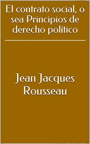 El contrato social, o sea Principios de derecho político por Jean Jacques Rousseau