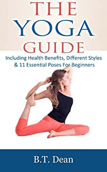 The Yoga Guide: Including Health benefits, different styles & 11 essential poses for beginners (English Edition) par [Dean, B.T.]
