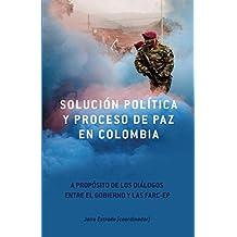 Solucion Politica Y Proceso De Paz en Colombia : A Proposito de los Dialgos Entre el Gobierno y las Farc-EP (Contexto Latinoamericano)