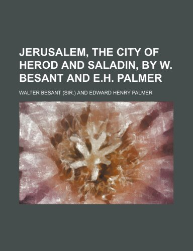 Jerusalem, the city of Herod and Saladin, by W. Besant and E.H. Palmer
