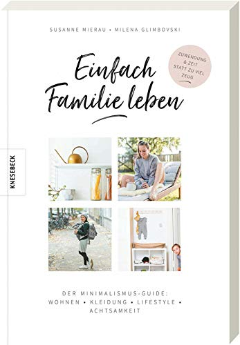 Einfach Familie leben: Der Minimalismus-Guide: Wohnen, Kleidung, Lifestyle, Achtsamkeit. Minimalistisch und nachhaltig leben mit Kindern