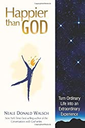 Happier Than God: Turn Ordinary Life into an Extraordinary Experience by Neale Donald Walsch (2008-02-14)