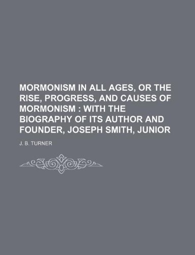 Mormonism in all ages, or the rise, progress, and causes of Mormonism ;  with the biography of its author and founder, Joseph Smith, Junior
