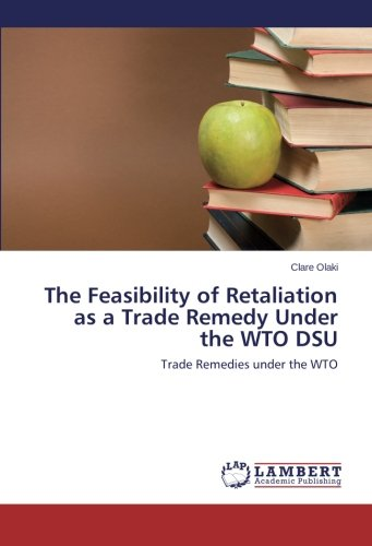 eBook Online The Feasibility of Retaliation as a Trade Remedy Under the WTO DSU: Trade Remedies under the WTO iBook