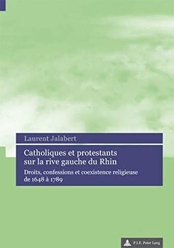 Catholiques Et Protestants Sur La Rive Gauche Du Rhin: Droits, Confessions Et Coexistence Religieuse De 1648 À 1789