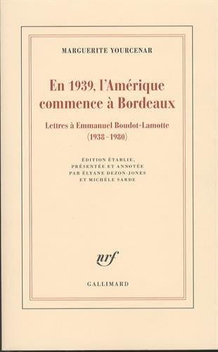 En 1939, l'Amérique commence à Bordeaux: Lettres à Emmanuel Boudot-Lamotte (1938-1980) par Marguerite Yourcenar