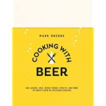 Cooking with Beer: Use lagers, IPAs, wheat beers, stouts, and more to create over 65 delicious recipes by Mark Dredge (2016-04-14)