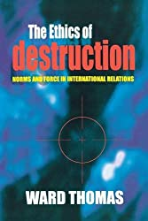 The Ethics of Destruction: Norms and Force in International Relations (Cornell Studies in Security Affairs)