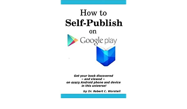 How to Self Publish on Google Play: Get Your Book discovered and Viewed on  Every Android Phone and Device in This Universe!