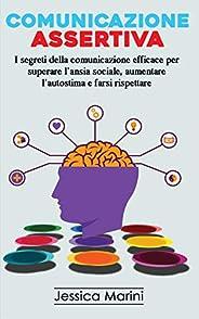 Comunicazione Assertiva: I segreti della comunicazione efficace per superare l'ansia sociale, aumentare l&
