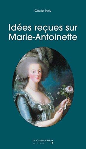 Idées reçues sur Marie-Antoinette par Cécile Berly