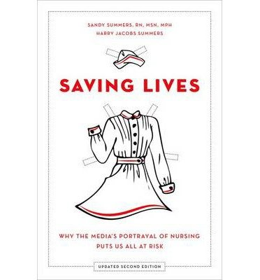 [(Saving Lives: Why the Media's Portrayal of Nursing Puts Us All at Risk)] [Author: Sandy Summers] published on (November, 2014)