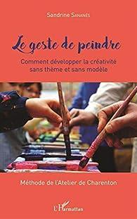 Le geste de peindre: Comment développer sa créativité sans thème et sans modèle Méthode de l'Atelier de Charenton par Sandrine Sananès