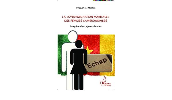 Amazon Fr La Cybermigration Maritale Des Femmes Camerounaises La Quete De Conjoints Blancs Mankou Brice Arsene Livres