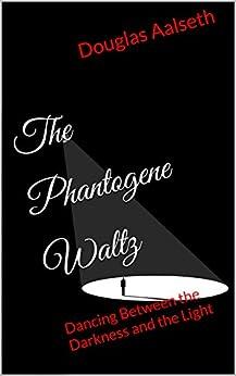 The Phantogene Waltz: Dancing Between the Darkness and the Light (English Edition) de [Aalseth, Douglas]