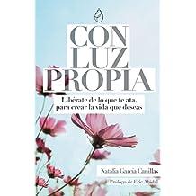 Con Luz Propia: Libérate de lo que te ata para crear la vida que deseas
