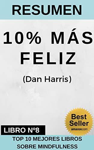 RESUMEN - 10% MÁS FELIZ   (Dan Harris): Cómo domestiqué la voz en mi cabeza, reduje el estrés y encontré la autoayuda que realmente funciona (TOP 10 MEJORES LIBROS DE MINDFULNESS nº 8) por Resumiendo Libros