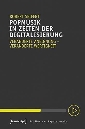 Popmusik in Zeiten der Digitalisierung: Veränderte Aneignung - veränderte Wertigkeit (Studien zur Popularmusik)