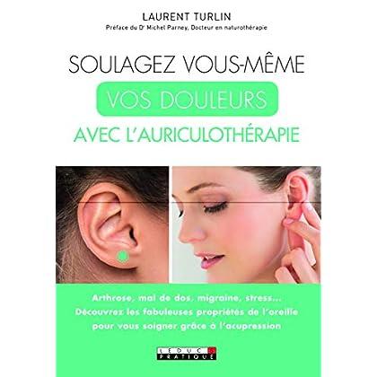 Soulagez vous-même vos douleurs avec l'auriculothérapie : Arthrose, mal de dos, migraine, stress... Découvrez les fabuleuses propriétés de l'oreille pour vous soigner grâce à l'acupression