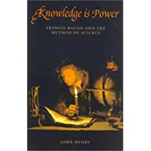 Knowledge Is Power: How Magic, the Government and an Apocalyptic Vision Helped Francis Bacon to Create Modern Science (Revolutions in science) by JOHN HENRY (2002-08-02)