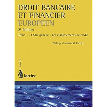 Droit bancaire et financier européen: Tome 1 - Cadre général - Les établissements de crédit
