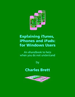 Explaining iTunes, iPhones and iPads: for Windows Users by [Brett, Charles]