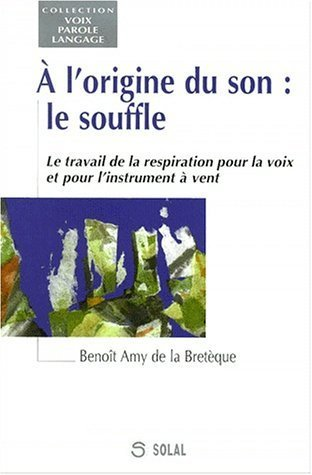 A l'origine du son, le souffle : le travail de la respiration pour la voix et pour l'instrument  vent de Benot Amy De La Bretque (1 janvier 2000) Broch
