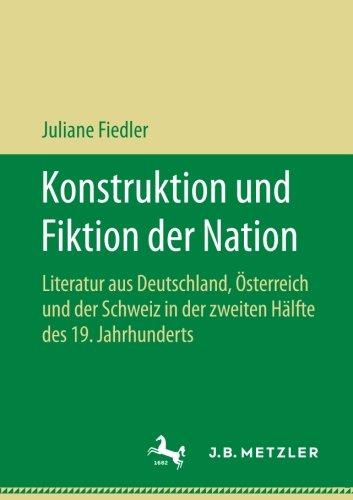 Konstruktion und Fiktion der Nation: Literatur aus Deutschland, Österreich und der Schweiz in der zweiten Hälfte des 19. Jahrhunderts