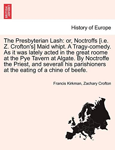The Presbyterian Lash: or, Noctroffs [i.e. Z. Crofton's] Maid whipt. A Tragy-comedy. As it was lately acted in the great roome at the Pye Tavern at ... at the eating of a chine of beefe.