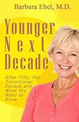 Younger Next Decade: After Fifty, the Transitional Decade, and What You Need to Know by Barbara Ebel M.D. (2011-11-14)