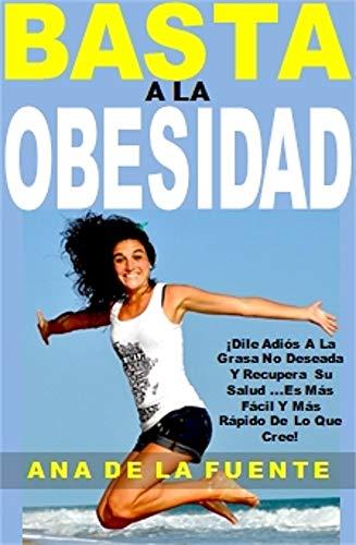 Basta a la Obesidad: ¡Dile Adiós A La Grasa No Deseada Y Recupera Su Salud ...Es Más Fácil Y Más Rápido De Lo Que Cree!