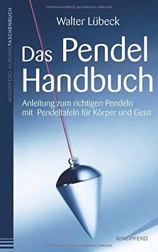 Das Pendel-Handbuch: Anleitung zum richtigen Pendeln mit Pendeltafeln für Körper, Seele und Geist