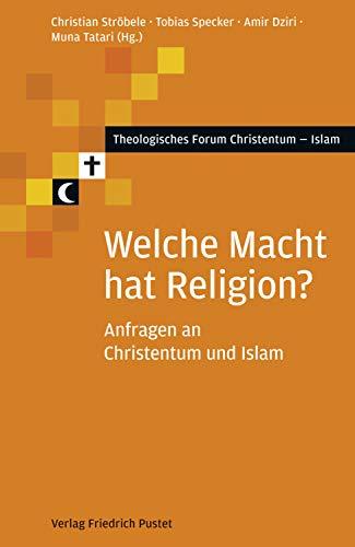Welche Macht hat Religion?: Anfragen an Christentum und Islam (Theologisches Forum Christentum - Islam)