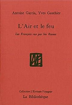L'Air et le feu: Les Français vus par les Russes (L'écrivain voyageur) par [Garcia, Antoine]
