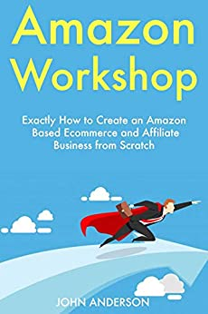 Amazon Workshop: Exactly How to Create an Amazon Based Ecommerce and Affiliate Business from Scratch (English Edition) de [Anderson, John]