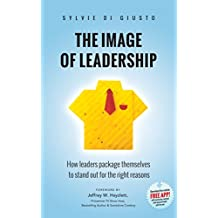 The Image of Leadership: How leaders package themselves to stand out for the right reasons (English Edition)