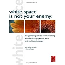 White Space is Not Your Enemy: A Beginner's Guide to Communicating Visually through Graphic, Web and Multimedia Design (Edition 1) by Hagen, Rebecca, Golombisky, Kim [Paperback(2010??]