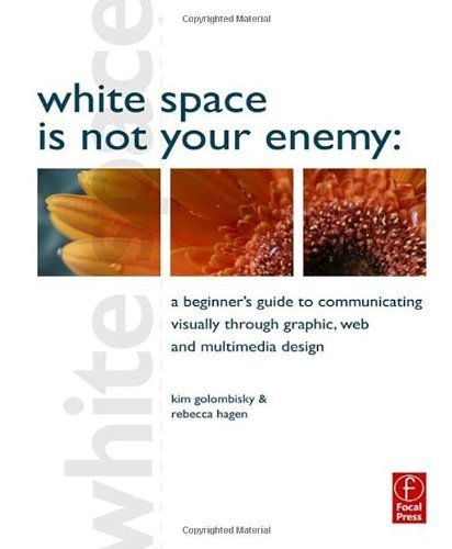 White Space is Not Your Enemy: A Beginner's Guide to Communicating Visually through Graphic, Web and Multimedia Design by Hagen, Rebecca, Golombisky, Kim (2010) Paperback