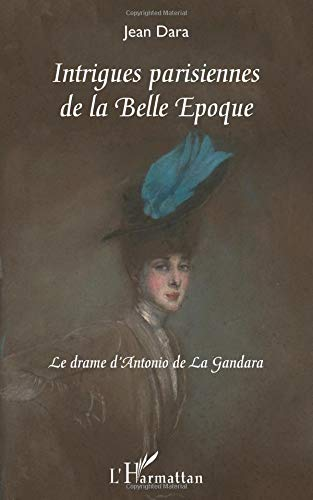 Intrigues Parisiennes de la Belle Epoque le Drame d'Antonio de la Gandara par Jean Dara