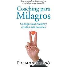 Coaching Para Milagros: Consigue Ms Clientes Y Ayuda a Ms Personas