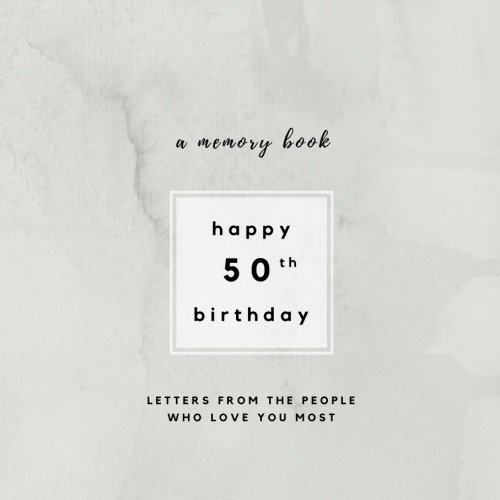 Happy 50th Birthday A Memory Book: Letters From The People Who Love You Most: 50th Birthday Book;50th Birthday Gifts for Men or Women; 50th Birthday ... Scrapbook: Volume 10 (Birthday Memory Books)