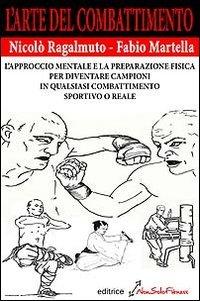 L'arte del combattimento. L'approccio mentale e la preparazione fisica per diventare campioni in qualsiasi combattimento sportivo o reale