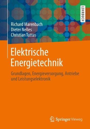 Elektrische Energietechnik: Grundlagen, Energieversorgung, Antriebe und Leistungselektronik